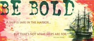 """A ship is safe in the harbor but that's not where it belongs."""